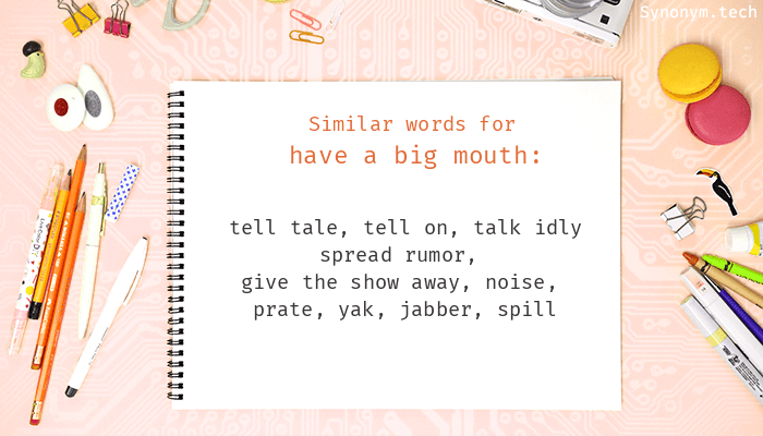 Have a big mouth Synonyms