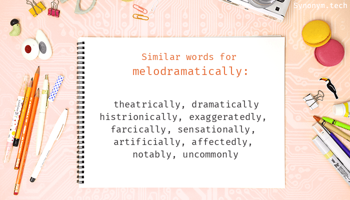 Synonyms for Melodramatically